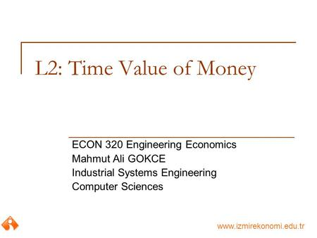 Www.izmirekonomi.edu.tr L2: Time Value of Money ECON 320 Engineering Economics Mahmut Ali GOKCE Industrial Systems Engineering Computer Sciences.