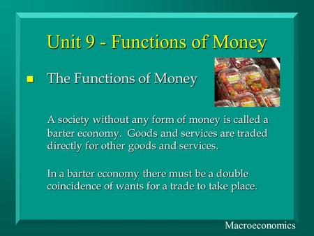 Unit 9 - Functions of Money n The Functions of Money A society without any form of money is called a barter economy. Goods and services are traded directly.