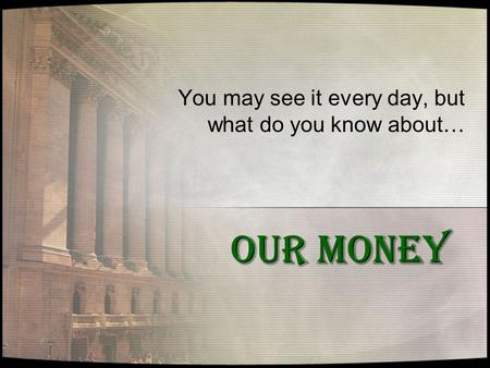 OUR MONEY You may see it every day, but what do you know about…