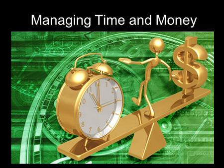 Managing Time and Money Time Management is Not: n Restriction and control n Someone elses agenda.