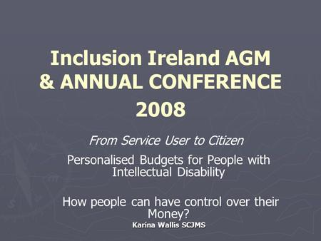 Inclusion Ireland AGM & ANNUAL CONFERENCE 2008 From Service User to Citizen Personalised Budgets for People with Intellectual Disability How people can.