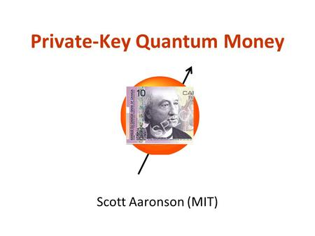 Private-Key Quantum Money Scott Aaronson (MIT). Ever since theres been money, thereve been people trying to counterfeit it Previous work on the physics.