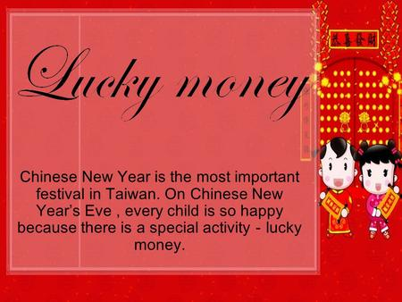 Chinese New Year is the most important festival in Taiwan. On Chinese New Years Eve, every child is so happy because there is a special activitylucky money.