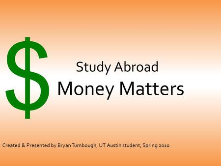 Study Abroad Money Matters $ Created & Presented by Bryan Turnbough, UT Austin student, Spring 2010.