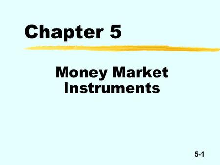 5-1 Chapter 5 Money Market Instruments. 5-2 Money Market Instruments United States treasury bills Federal funds Repurchase agreements Commercial paper.