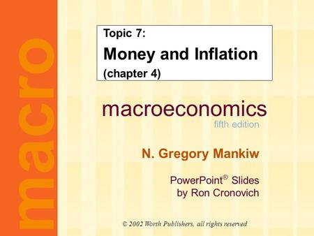 Macroeconomics fifth edition N. Gregory Mankiw PowerPoint ® Slides by Ron Cronovich macro © 2002 Worth Publishers, all rights reserved Topic 7: Money and.