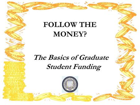 FOLLOW THE MONEY? The Basics of Graduate Student Funding.