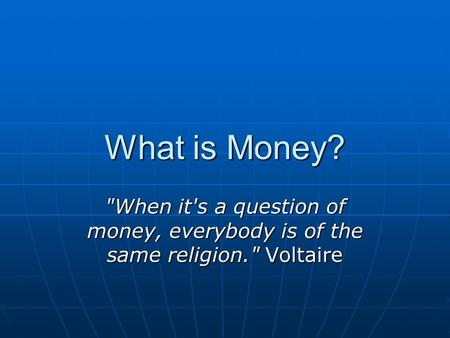 What is Money? When it's a question of money, everybody is of the same religion. Voltaire.