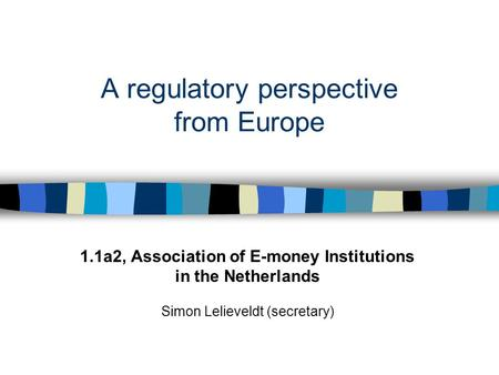 A regulatory perspective from Europe 1.1a2, Association of E-money Institutions in the Netherlands Simon Lelieveldt (secretary)