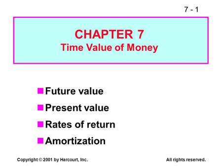 7 - 1 Copyright © 2001 by Harcourt, Inc.All rights reserved. Future value Present value Rates of return Amortization CHAPTER 7 Time Value of Money.