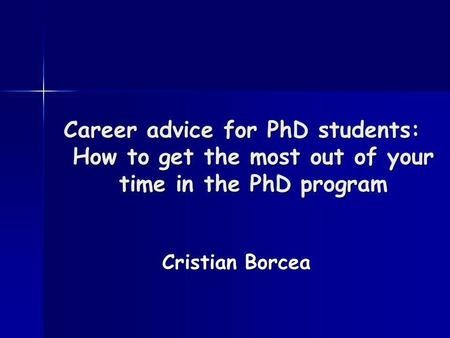 Career advice for PhD students: How to get the most out of your time in the PhD program Cristian Borcea.