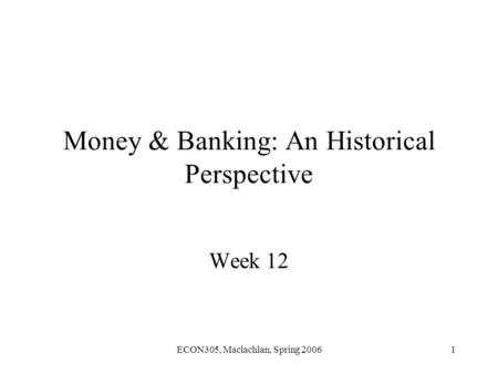 ECON305, Maclachlan, Spring 20061 Money & Banking: An Historical Perspective Week 12.