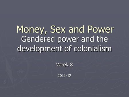 Money, Sex and Power Gendered power and the development of colonialism Week 8 2011-12.