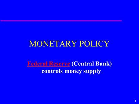 1 MONETARY POLICY Federal ReserveFederal Reserve (Central Bank) controls money supply.