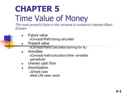 6-1 CHAPTER 5 Time Value of Money The most powerful force in the universe is compound interest-Albert Einstein Future value Concept/Math/Using calculator.