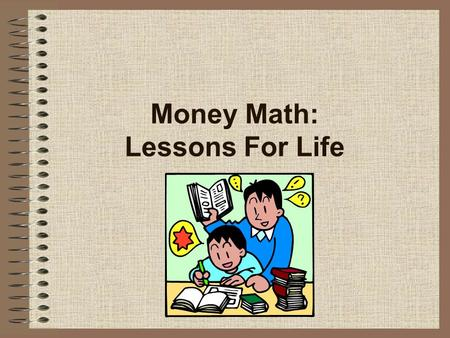 Money Math: Lessons For Life. 2 Contents 1.What is Money Math? 2.What is financial literacy? 3.What is the need? 4.What are the lesson objectives? 5.What.