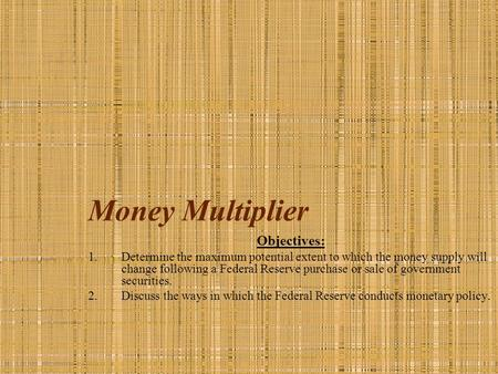 Money Multiplier Objectives: 1.Determine the maximum potential extent to which the money supply will change following a Federal Reserve purchase or sale.