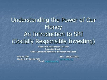 Understanding the Power of Our Money An Introduction to SRI (Socially Responsible Investing) Sister Ruth Rosenbaum, TC, PhD Executive Director CREA: Center.