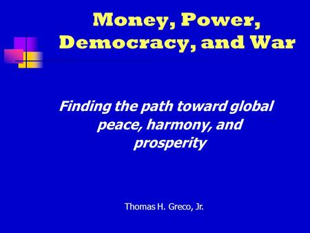 Money, Power, Democracy, and War Finding the path toward global peace, harmony, and prosperity Thomas H. Greco, Jr.