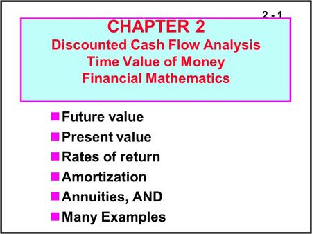 2 - 1 CHAPTER 2 Discounted Cash Flow Analysis Time Value of Money Financial Mathematics Future value Present value Rates of return Amortization Annuities,
