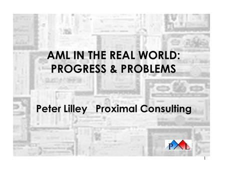 1 AML IN THE REAL WORLD: PROGRESS & PROBLEMS Peter Lilley Proximal Consulting.