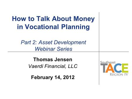 How to Talk About Money in Vocational Planning Part 2: Asset Development Webinar Series Thomas Jensen Vaerdi Financial, LLC February 14, 2012.
