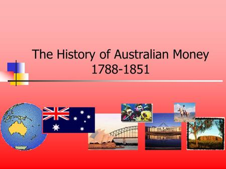 The History of Australian Money 1788-1851. Early Australia Australia didnt need money Coins were brought in soldiers pockets It was supposed to be a prison.