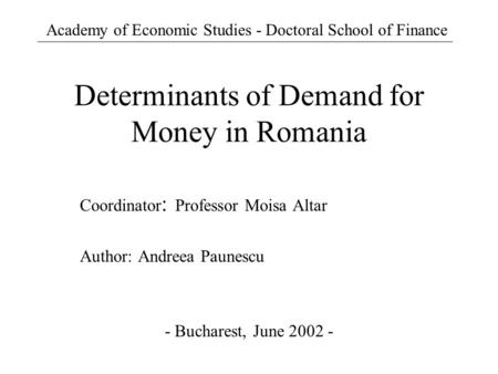 Determinants of Demand for Money in Romania Coordinator : Professor Moisa Altar Author: Andreea Paunescu - Bucharest, June 2002 - Academy of Economic Studies.