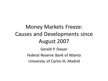 Money Markets Freeze: Causes and Developments since August 2007 Gerald P. Dwyer Federal Reserve Bank of Atlanta University of Carlos III, Madrid.