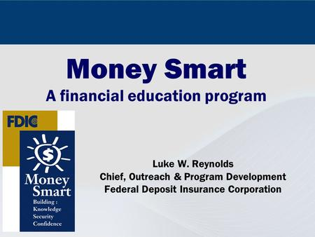 Money Smart A financial education program Luke W. Reynolds Chief, Outreach & Program Development Federal Deposit Insurance Corporation.
