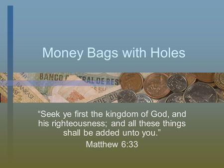 Money Bags with Holes Seek ye first the kingdom of God, and his righteousness; and all these things shall be added unto you. Matthew 6:33.