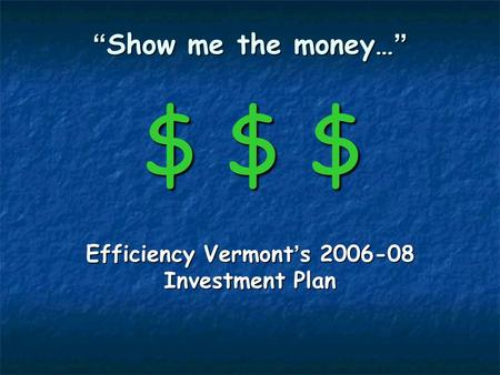 Show me the money… $ $ $ Show me the money… $ $ $ Efficiency Vermont s 2006-08 Investment Plan.