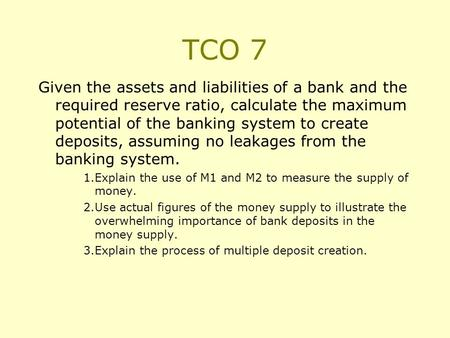 TCO 7 Given the assets and liabilities of a bank and the required reserve ratio, calculate the maximum potential of the banking system to create deposits,