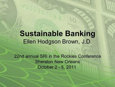 Sustainable Banking Ellen Hodgson Brown, J.D. 22nd annual SRI in the Rockies Conference Sheraton New Orleans October 2 - 5, 2011.