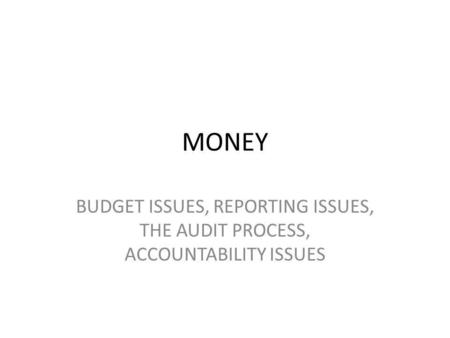 MONEY BUDGET ISSUES, REPORTING ISSUES, THE AUDIT PROCESS, ACCOUNTABILITY ISSUES.