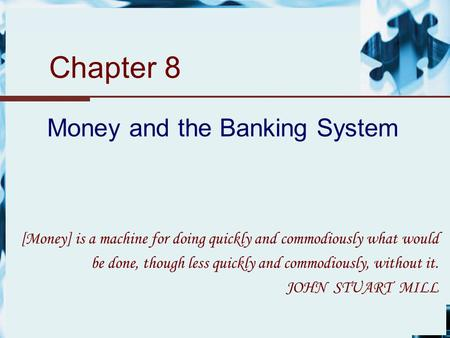 Chapter 8 Money and the Banking System [Money] is a machine for doing quickly and commodiously what would be done, though less quickly and commodiously,