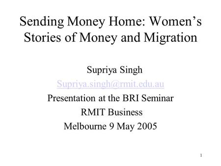 1 Sending Money Home: Womens Stories of Money and Migration Supriya Singh Presentation at the BRI Seminar RMIT Business Melbourne.