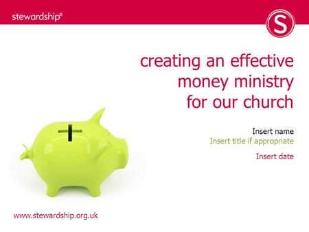 Www.stewardship.org.uk creating an effective money ministry for our church Insert name Insert date Insert title if appropriate.