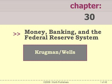 1 of 49 chapter: 30 >> Krugman/Wells ©2009 Worth Publishers Money, Banking, and the Federal Reserve System.