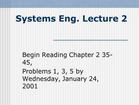 Systems Eng. Lecture 2 Begin Reading Chapter 2 35- 45, Problems 1, 3, 5 by Wednesday, January 24, 2001.