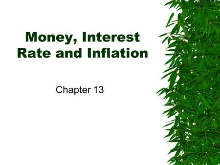 Money, Interest Rate and Inflation Chapter 13. Money and the Interest Rate Demand for money –There are benefit and cost of holding money. –The benefit.