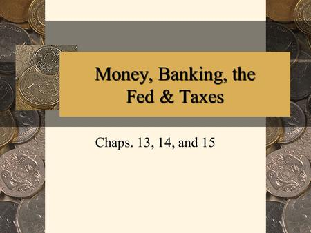 Money, Banking, the Fed & Taxes Chaps. 13, 14, and 15.