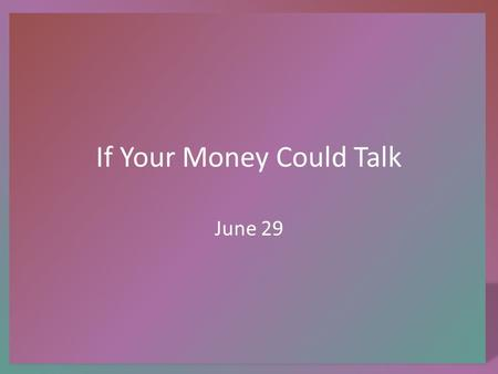 If Your Money Could Talk June 29. Think About It … Suppose you were given a lottery ticket and you won the 2 million dollar prize … what advice do you.