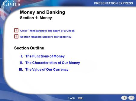 Section Outline 1 of 8 Money and Banking Section 1: Money I.The Functions of Money II.The Characteristics of Our Money III.The Value of Our Currency Color.