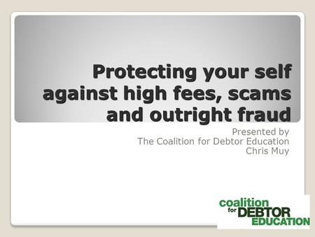 Protecting your self against high fees, scams and outright fraud Presented by The Coalition for Debtor Education Chris Muy.