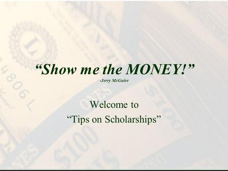 Show me the MONEY! -Jerry McGuire Welcome to Tips on Scholarships.