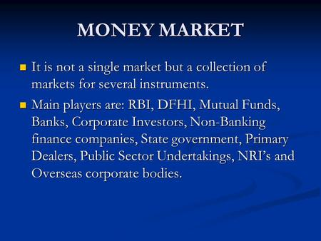 MONEY MARKET It is not a single market but a collection of markets for several instruments. It is not a single market but a collection of markets for several.