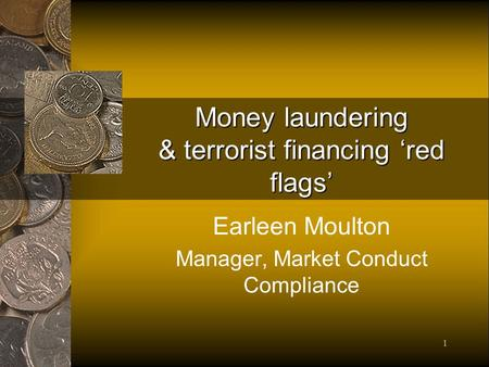 1 Money laundering & terrorist financing red flags Earleen Moulton Manager, Market Conduct Compliance.