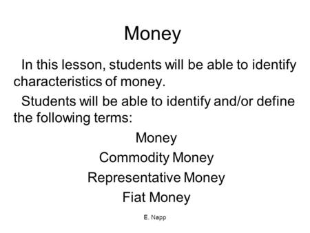 Money In this lesson, students will be able to identify characteristics of money. Students will be able to identify and/or define the following terms: