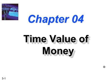 3-1 Chapter 04 Time Value of Money ©. 3-2 The Time Value of Money u The Interest Rate u Simple Interest u Compound Interest u Amortizing a Loan u Compounding.